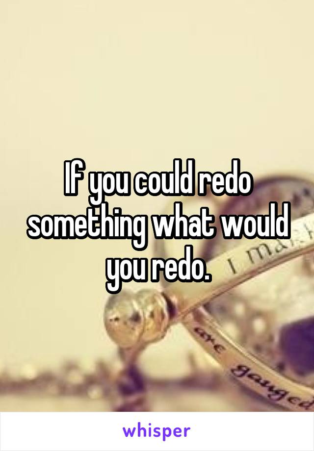 If you could redo something what would you redo.