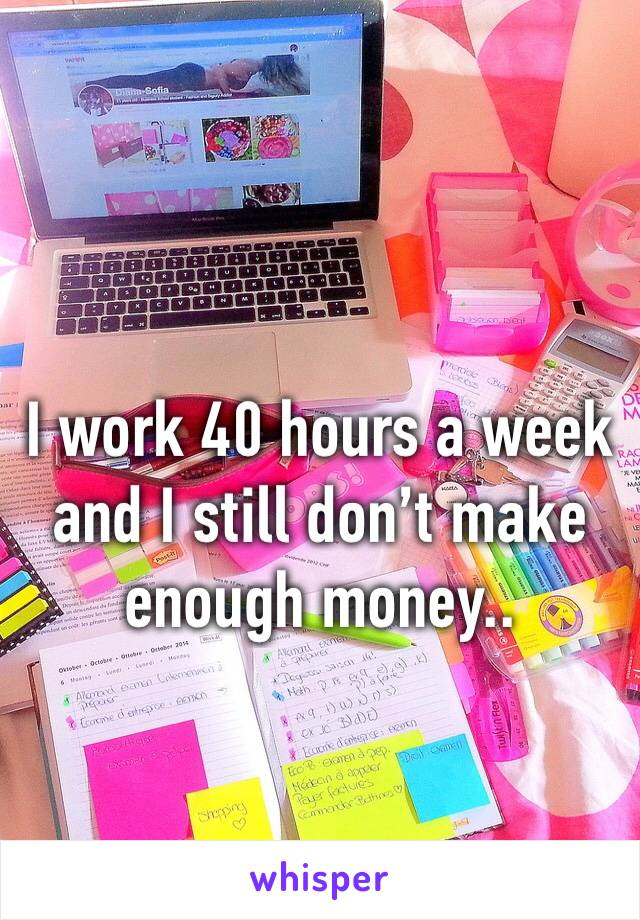 I work 40 hours a week and I still don't make enough money..