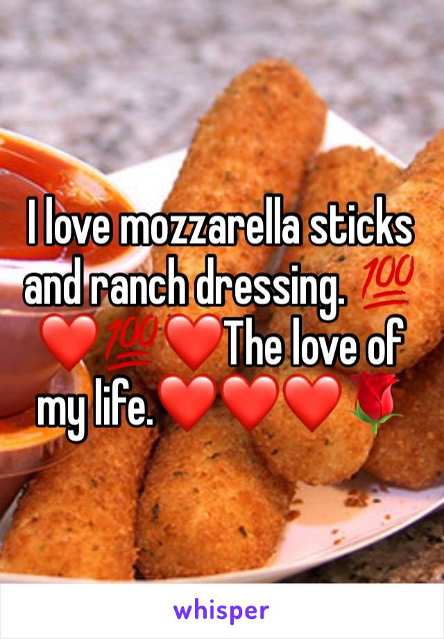 I love mozzarella sticks and ranch dressing. 💯❤️💯❤️The love of my life.❤️❤️❤️🌹
