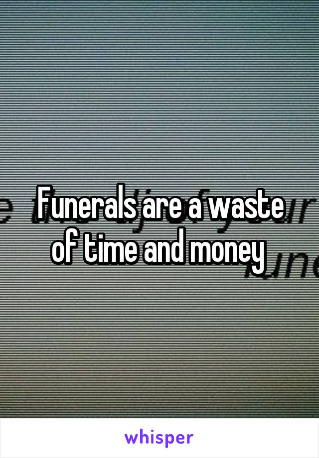 Funerals are a waste of time and money