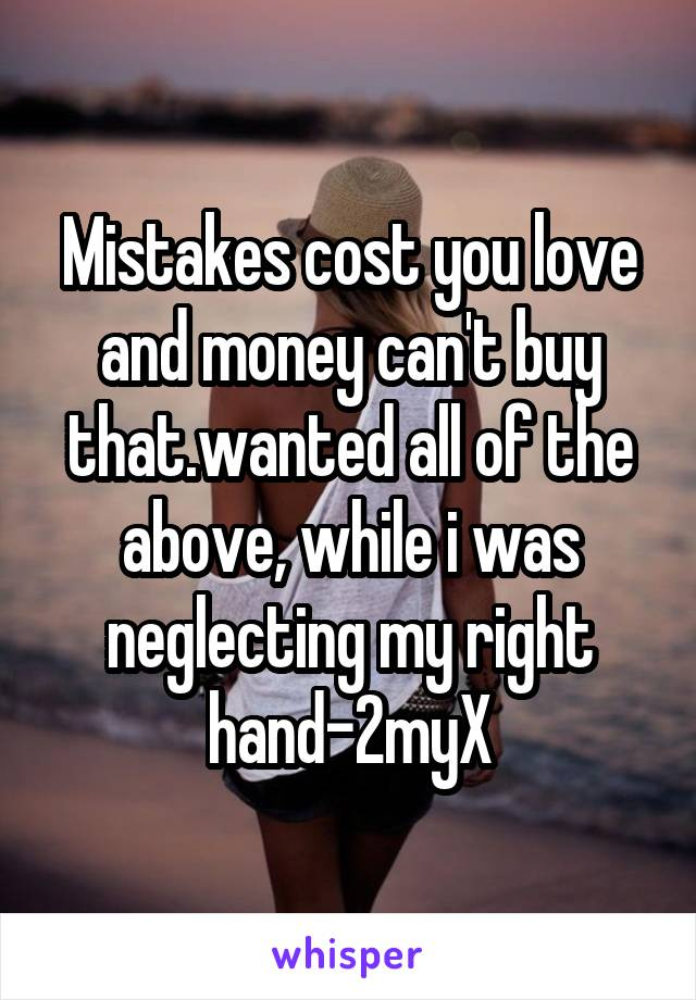 Mistakes cost you love and money can't buy that.wanted all of the above, while i was neglecting my right hand-2myX