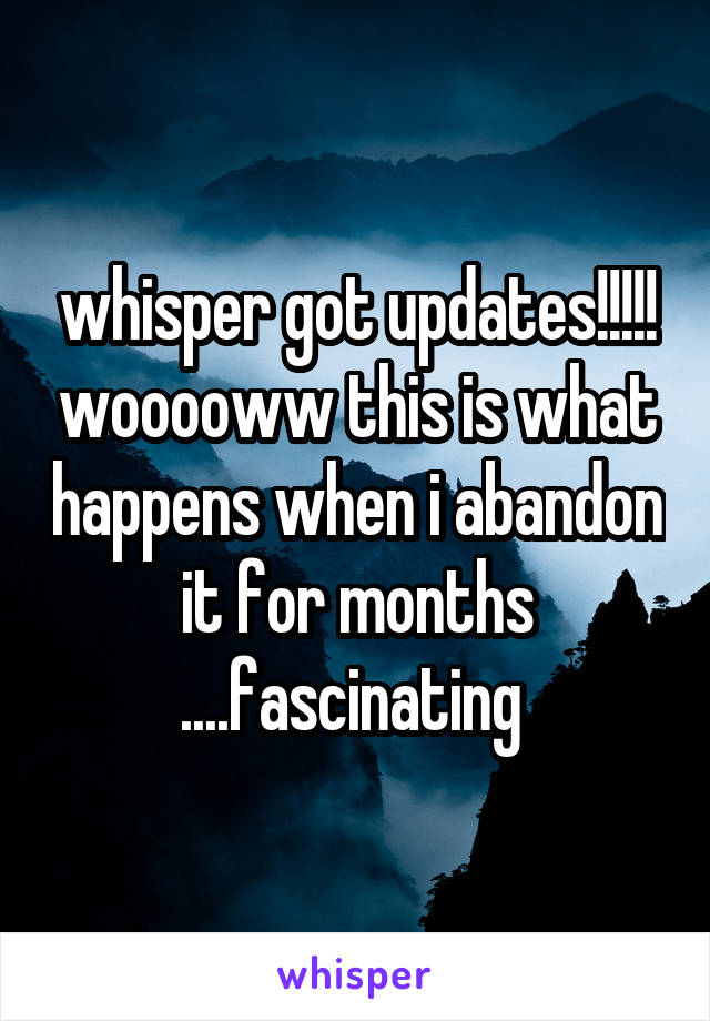 whisper got updates!!!!! wooooww this is what happens when i abandon it for months ....fascinating
