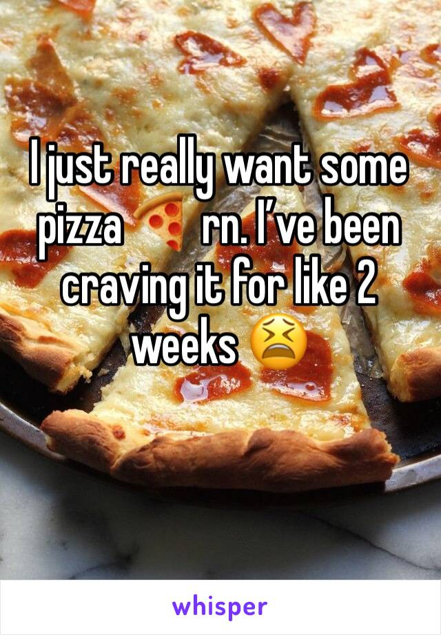 I just really want some pizza 🍕 rn. I've been craving it for like 2 weeks 😫