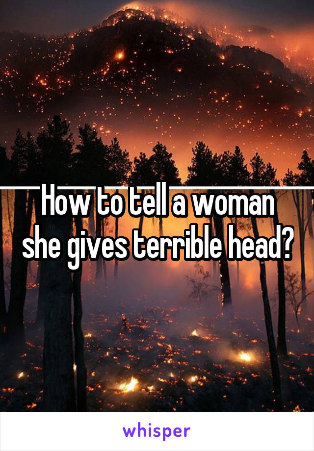How to tell a woman she gives terrible head?