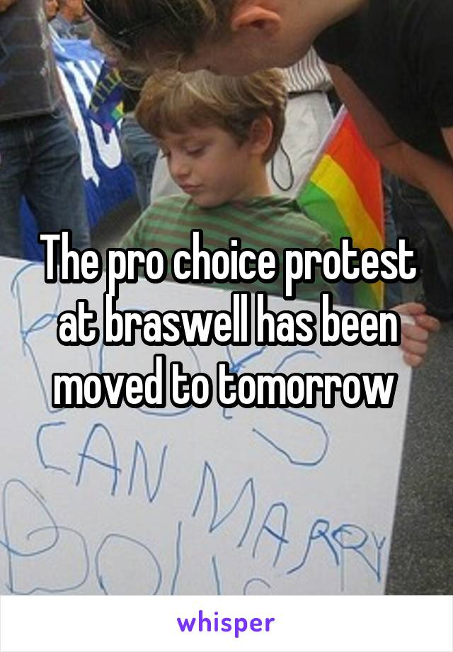 The pro choice protest at braswell has been moved to tomorrow
