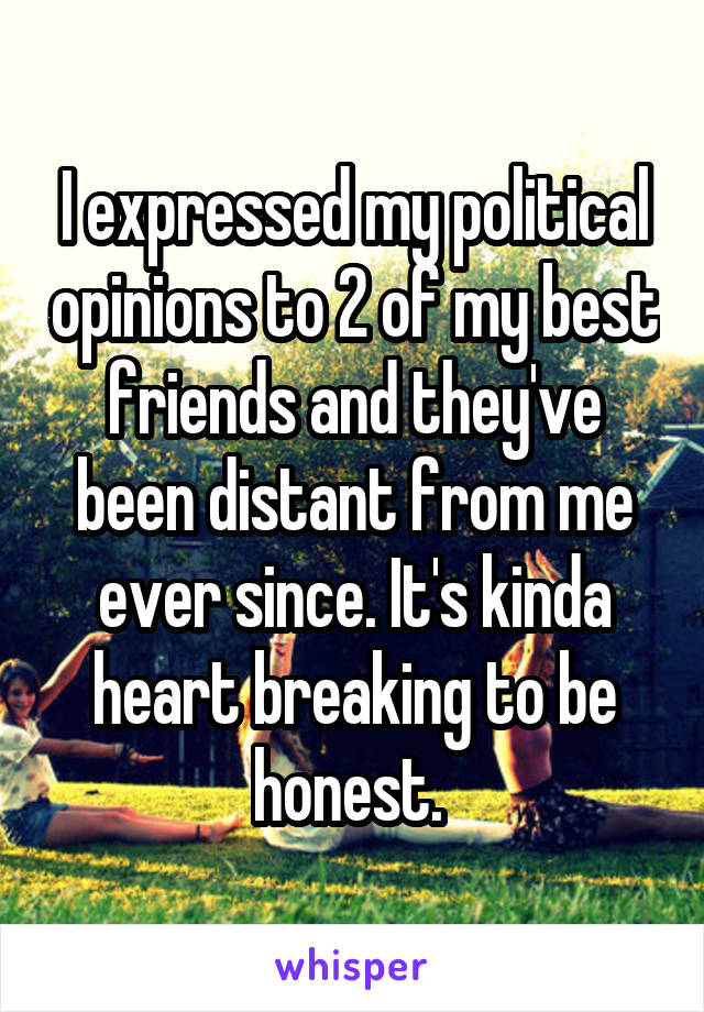 I expressed my political opinions to 2 of my best friends and they've been distant from me ever since. It's kinda heart breaking to be honest.