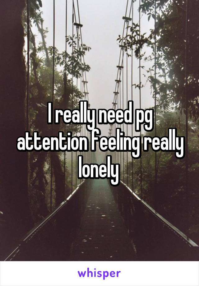 I really need pg attention feeling really lonely