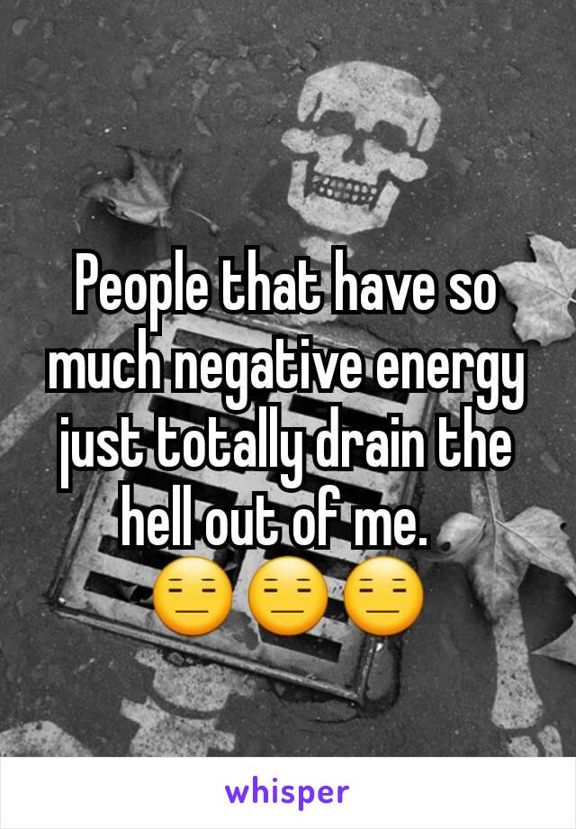 People that have so much negative energy just totally drain the hell out of me.   😑😑😑