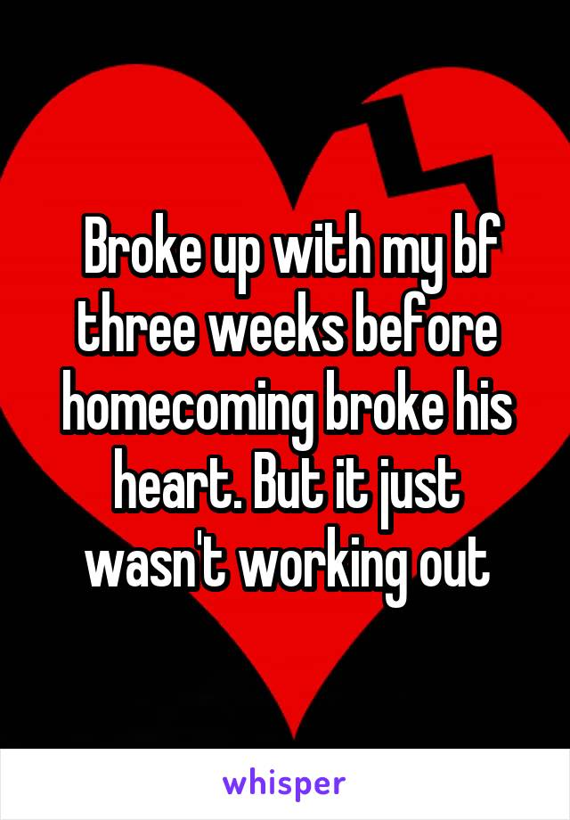 Broke up with my bf three weeks before homecoming broke his heart. But it just wasn't working out