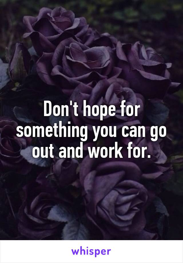 Don't hope for something you can go out and work for.