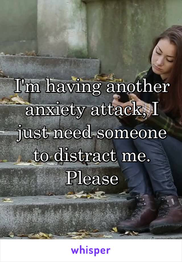 I'm having another anxiety attack, I just need someone to distract me. Please