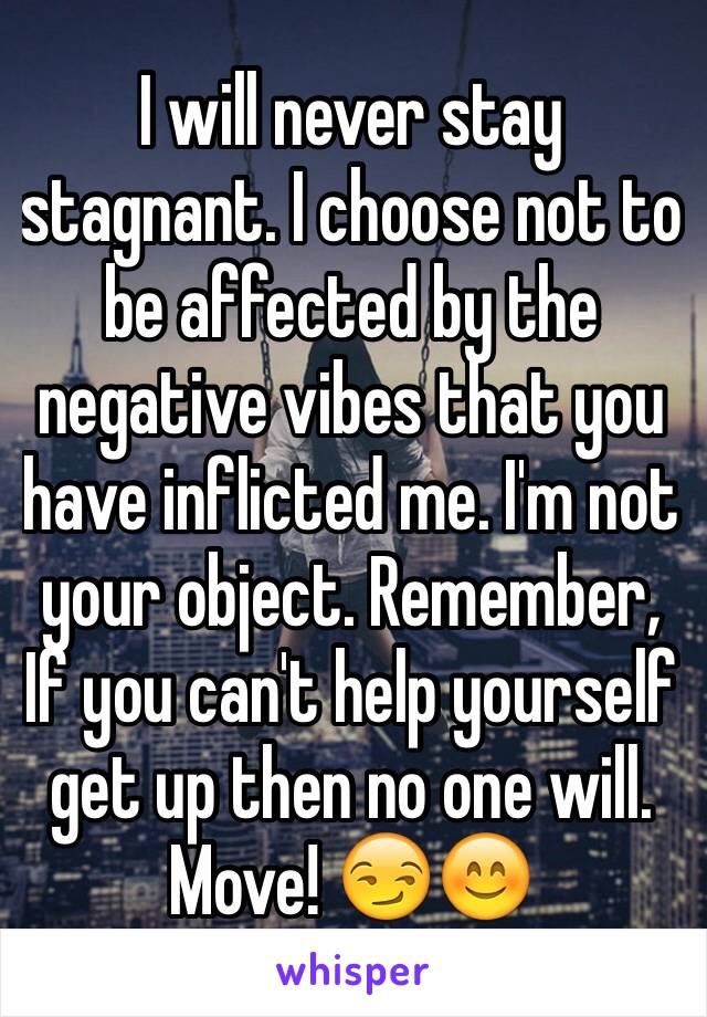 I will never stay stagnant. I choose not to be affected by the negative vibes that you have inflicted me. I'm not your object. Remember, If you can't help yourself get up then no one will. Move! 😏😊