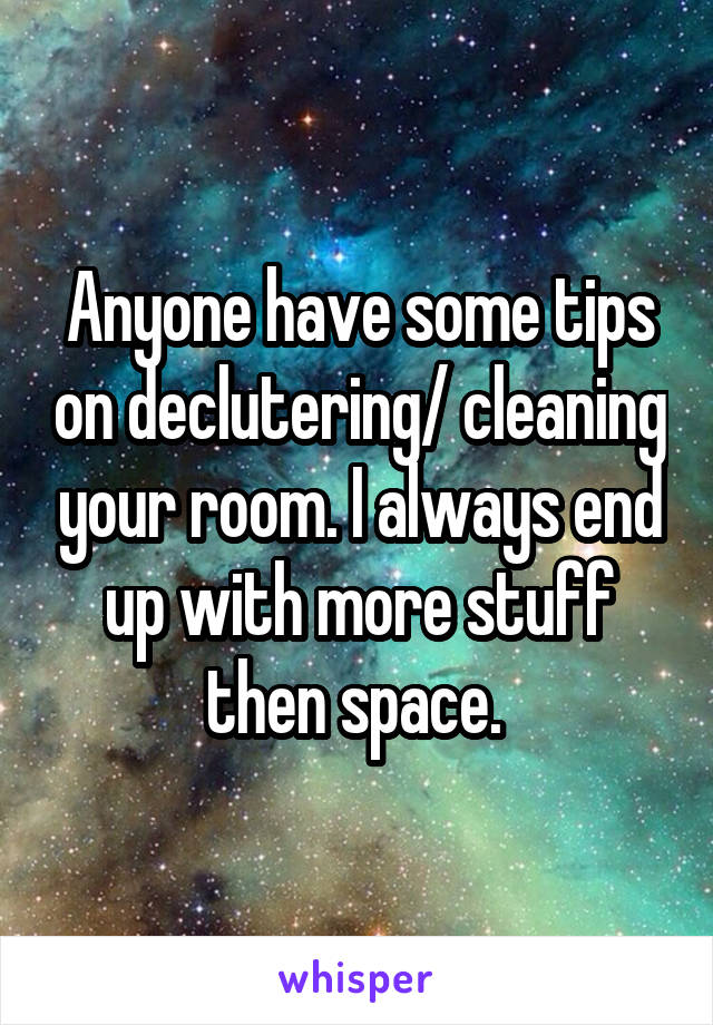 Anyone have some tips on declutering/ cleaning your room. I always end up with more stuff then space.