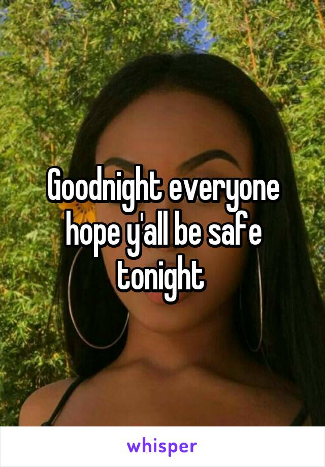 Goodnight everyone hope y'all be safe tonight