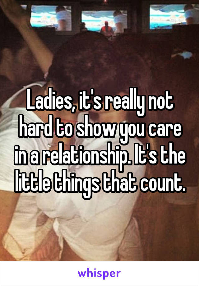 Ladies, it's really not hard to show you care in a relationship. It's the little things that count.