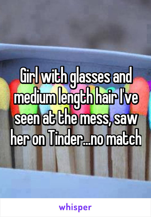 Girl with glasses and medium length hair I've seen at the mess, saw her on Tinder...no match