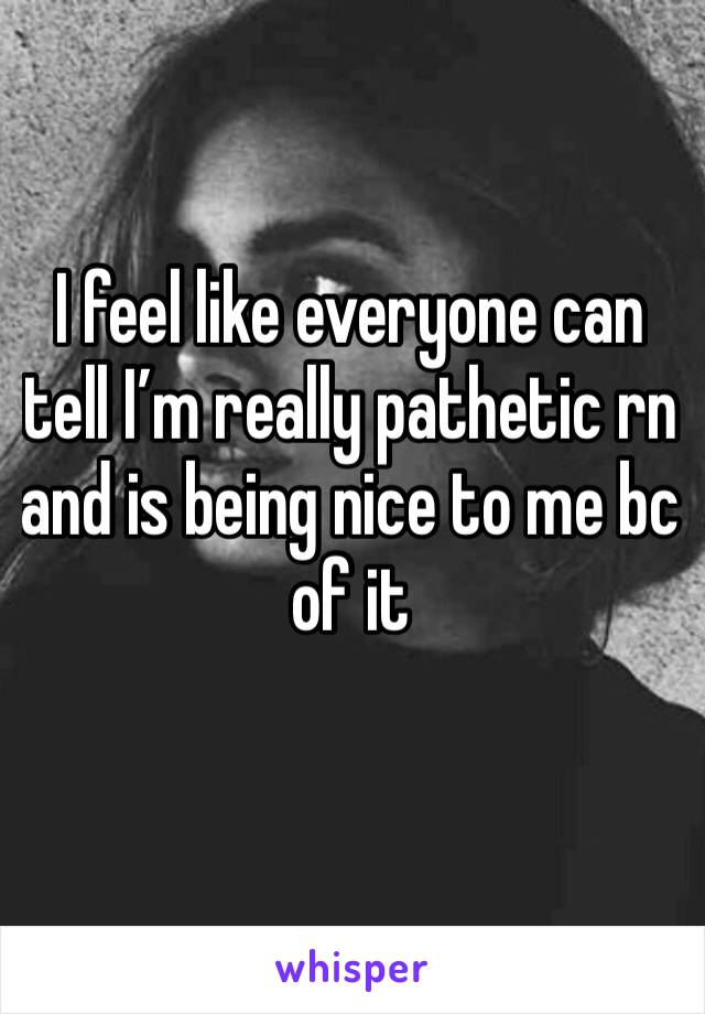 I feel like everyone can tell I'm really pathetic rn and is being nice to me bc of it