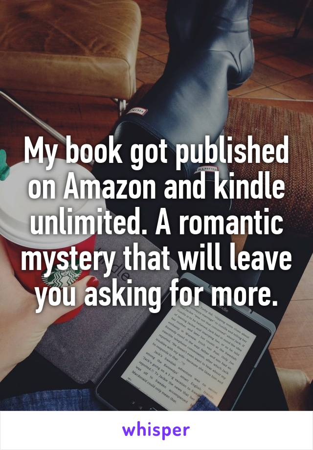My book got published on Amazon and kindle unlimited. A romantic mystery that will leave you asking for more.