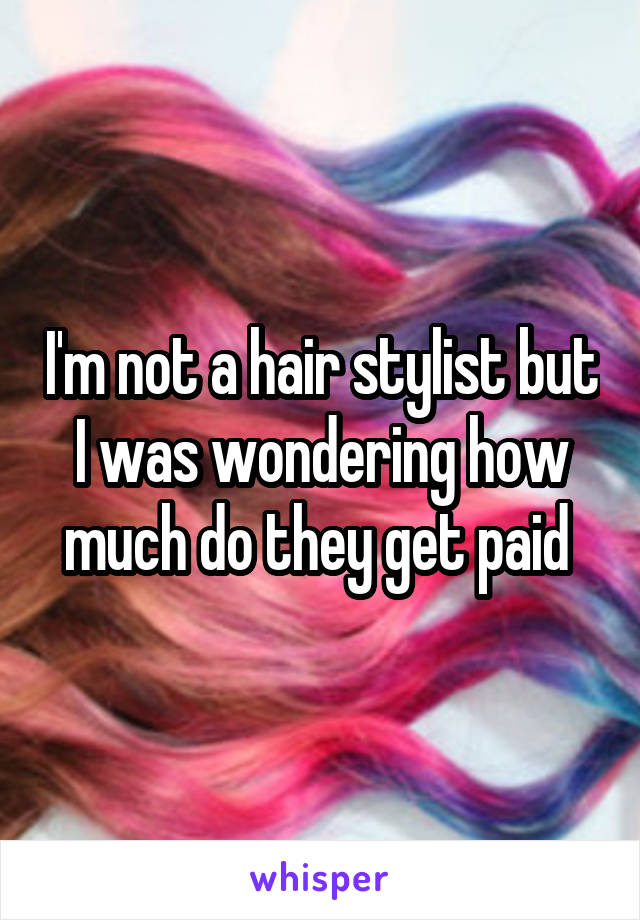 I'm not a hair stylist but I was wondering how much do they get paid