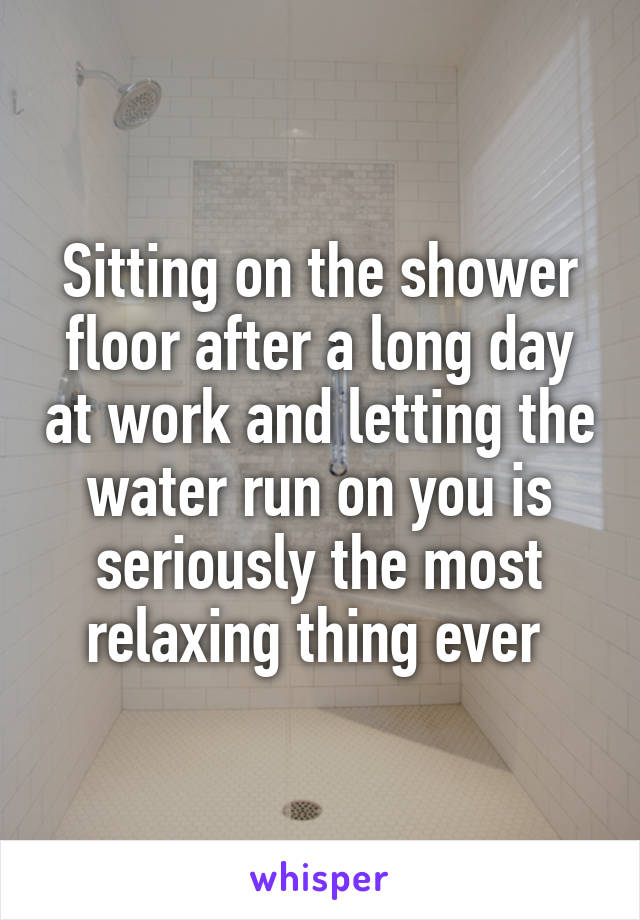 Sitting on the shower floor after a long day at work and letting the water run on you is seriously the most relaxing thing ever