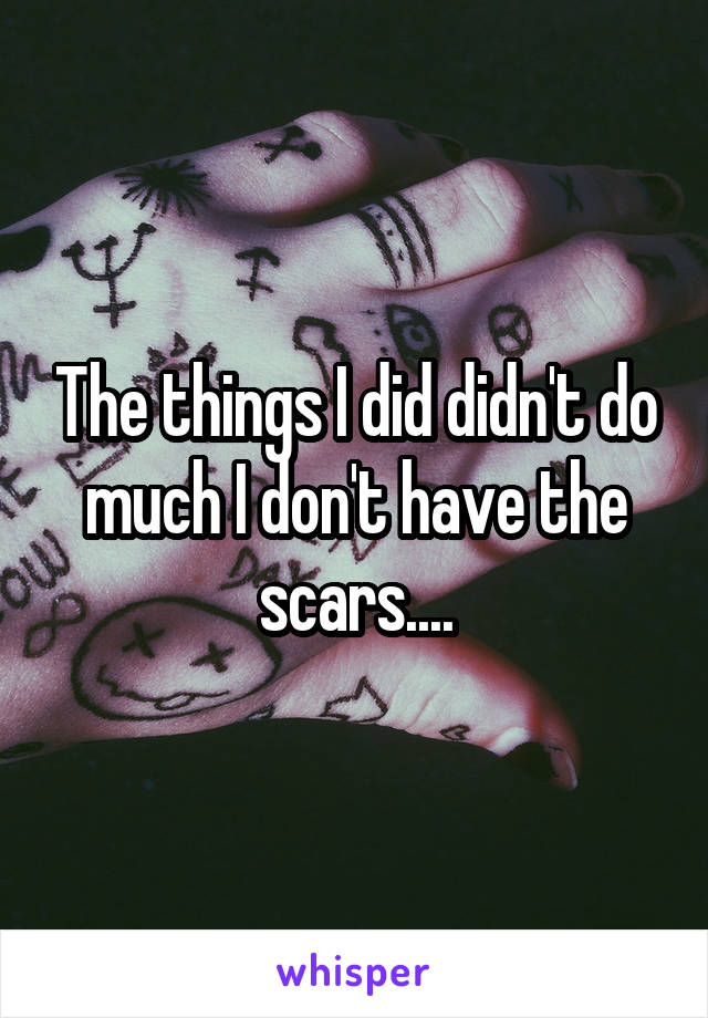 The things I did didn't do much I don't have the scars....