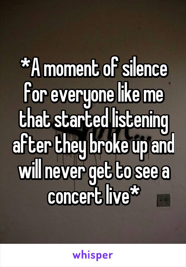 *A moment of silence for everyone like me that started listening after they broke up and will never get to see a concert live*