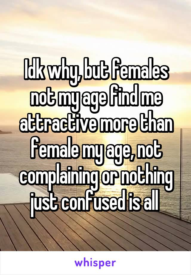 Idk why, but females not my age find me attractive more than female my age, not complaining or nothing just confused is all