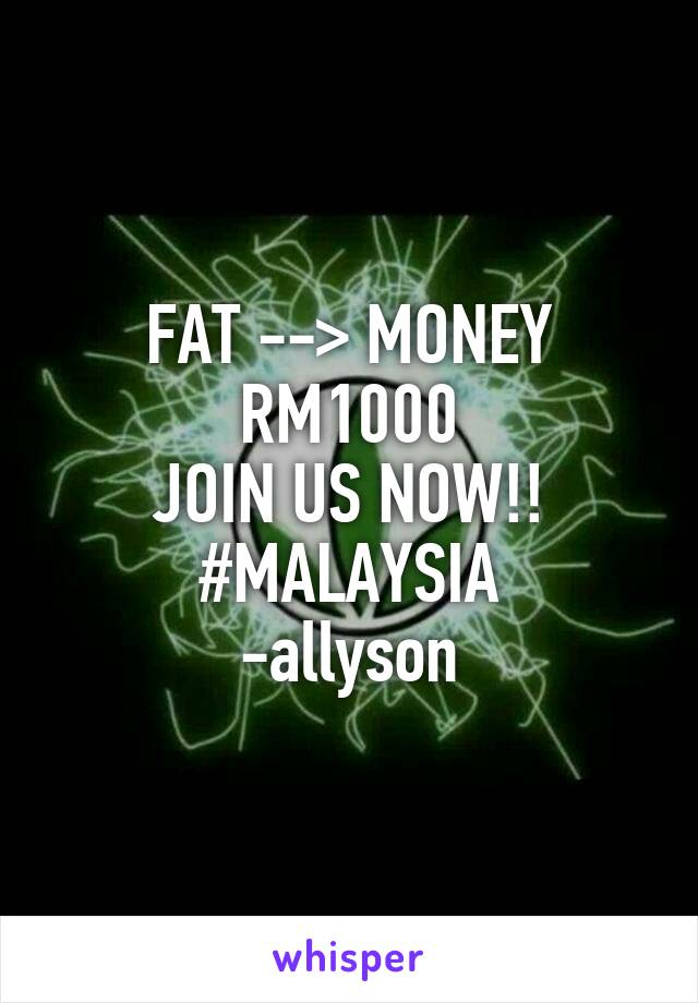 FAT --> MONEY RM1000 JOIN US NOW!! #MALAYSIA -allyson