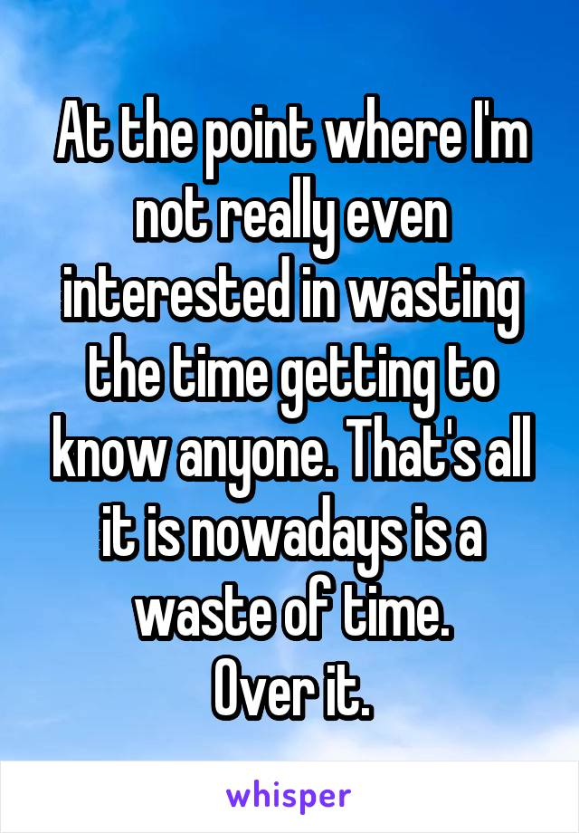At the point where I'm not really even interested in wasting the time getting to know anyone. That's all it is nowadays is a waste of time. Over it.