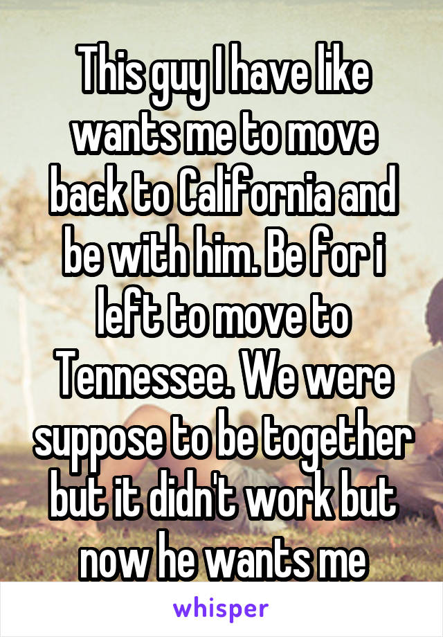 This guy I have like wants me to move back to California and be with him. Be for i left to move to Tennessee. We were suppose to be together but it didn't work but now he wants me