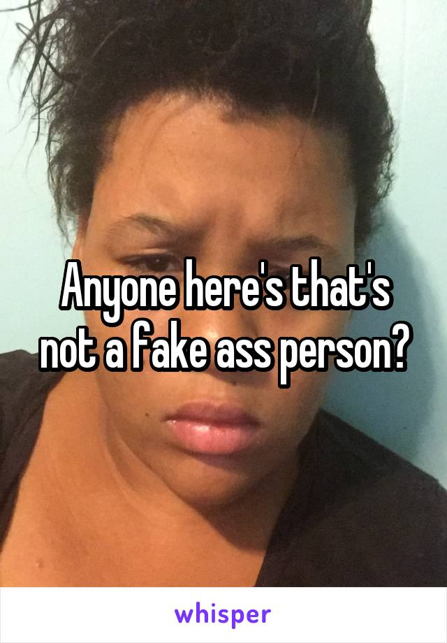 Anyone here's that's not a fake ass person?