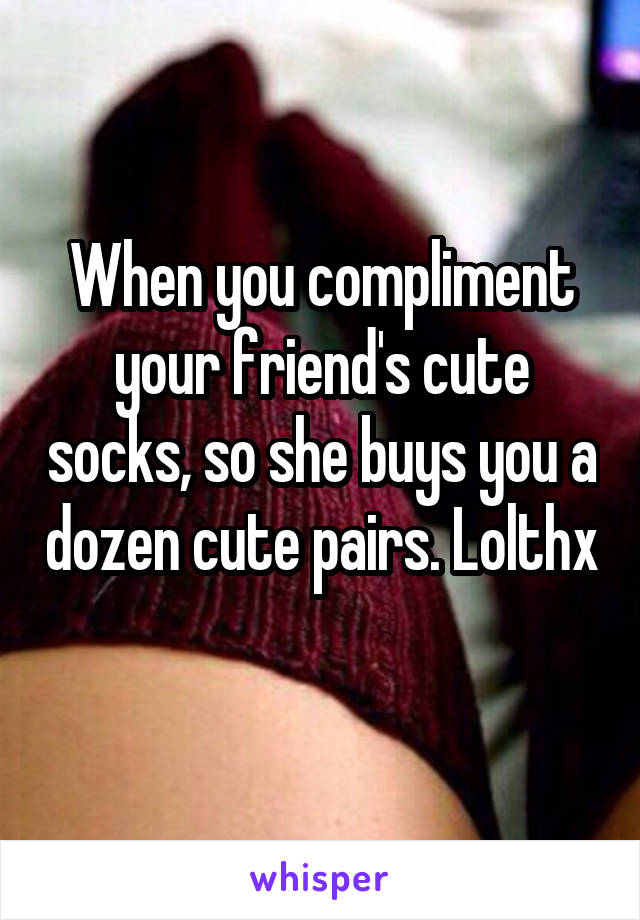 When you compliment your friend's cute socks, so she buys you a dozen cute pairs. Lolthx