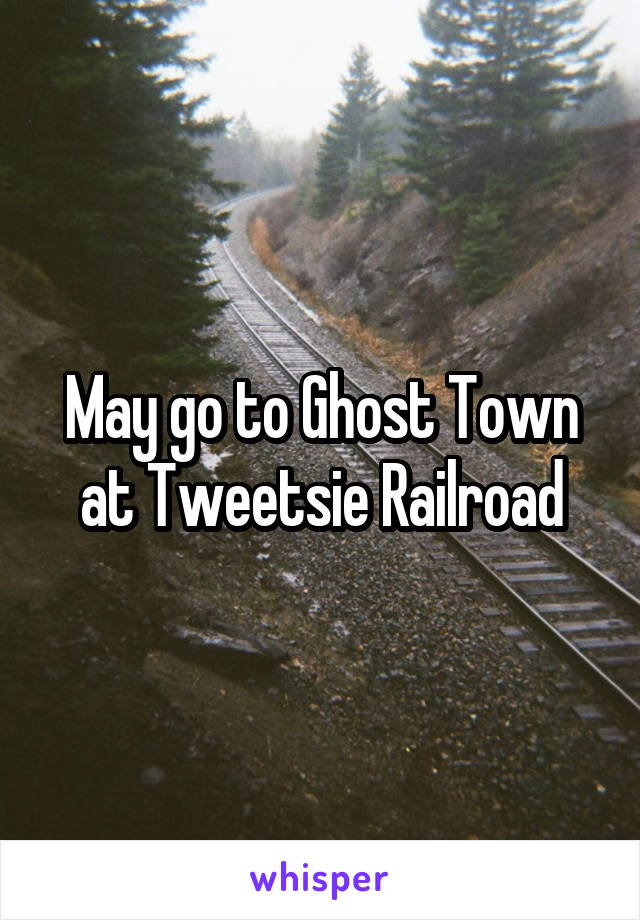 May go to Ghost Town at Tweetsie Railroad