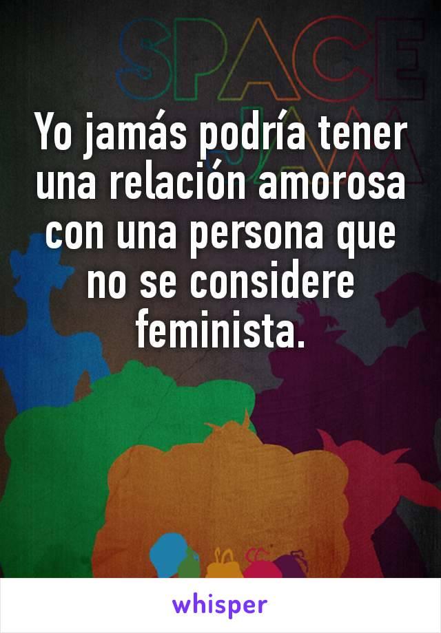Yo jamás podría tener una relación amorosa con una persona que no se considere feminista.