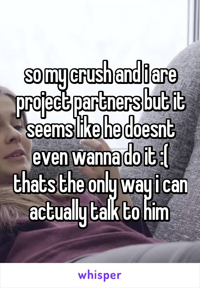 so my crush and i are project partners but it seems like he doesnt even wanna do it :( thats the only way i can actually talk to him