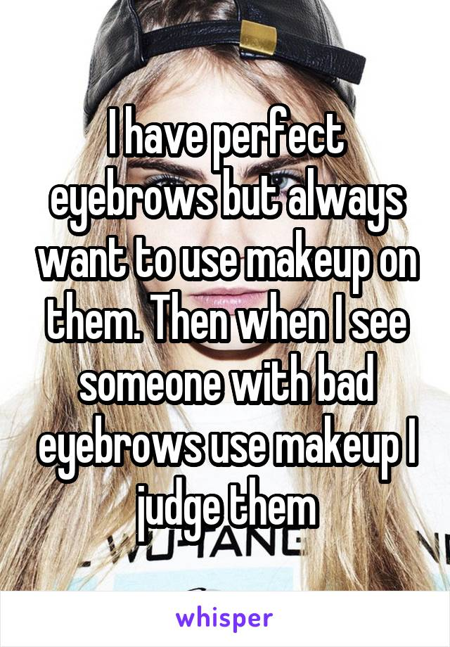 I have perfect eyebrows but always want to use makeup on them. Then when I see someone with bad eyebrows use makeup I judge them