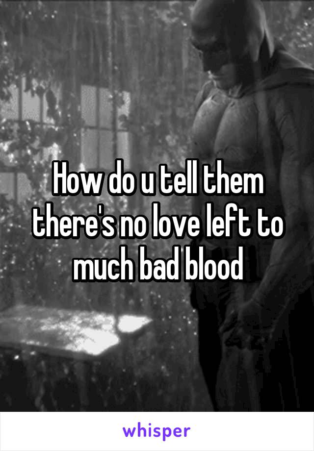 How do u tell them there's no love left to much bad blood