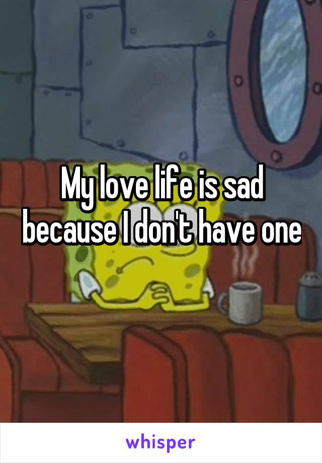 My love life is sad because I don't have one