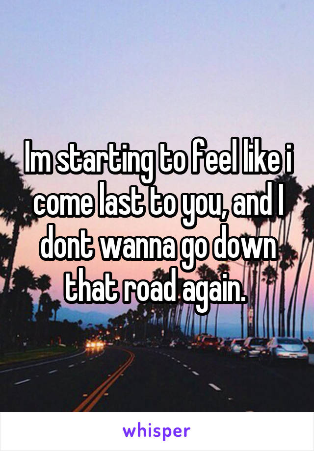 Im starting to feel like i come last to you, and I dont wanna go down that road again.