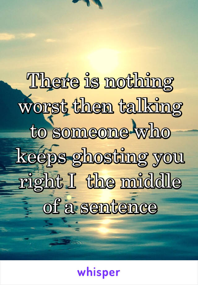 There is nothing worst then talking to someone who keeps ghosting you right I  the middle of a sentence