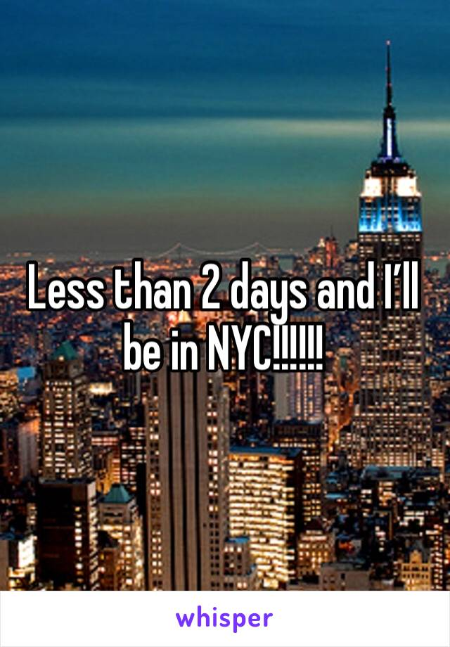 Less than 2 days and I'll be in NYC!!!!!!