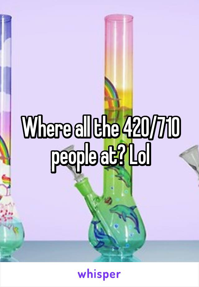 Where all the 420/710 people at? Lol
