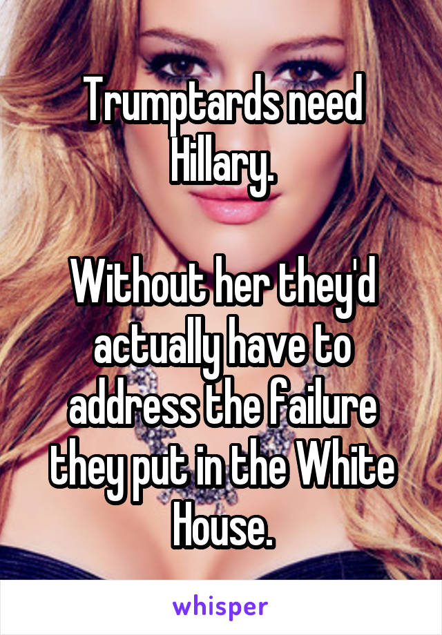 Trumptards need Hillary.  Without her they'd actually have to address the failure they put in the White House.