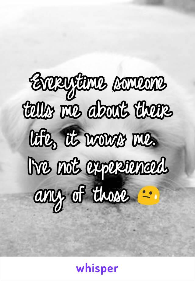 Everytime someone tells me about their life, it wows me.  I've not experienced any of those 😓