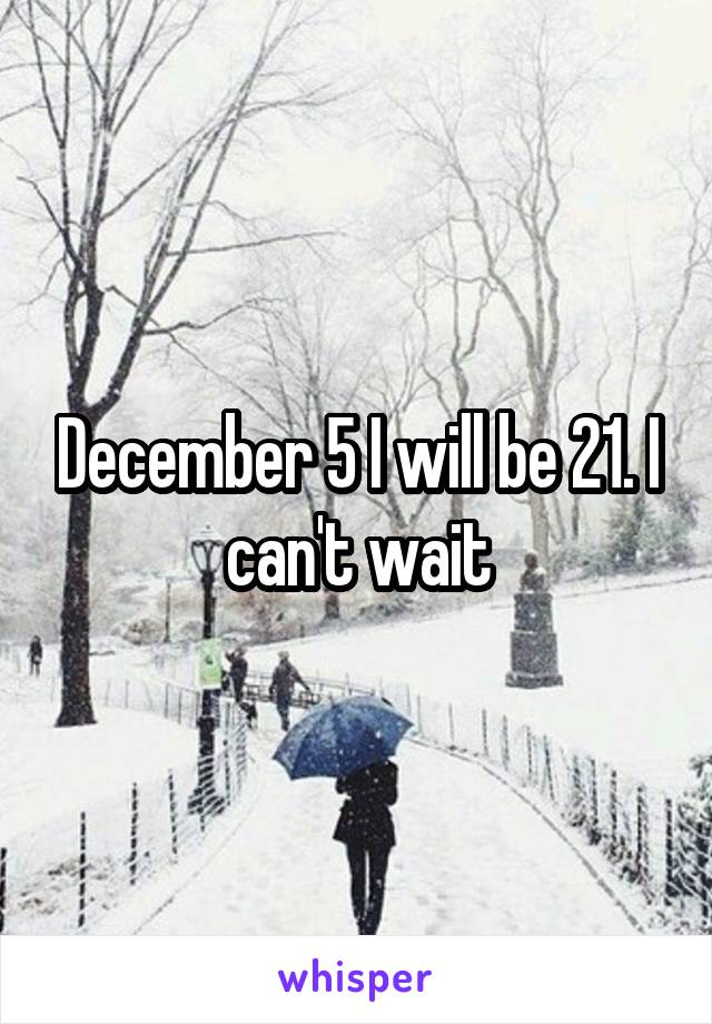 December 5 I will be 21. I can't wait