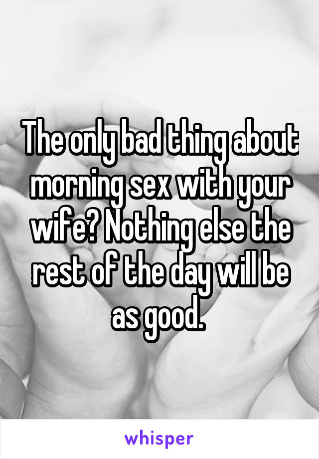The only bad thing about morning sex with your wife? Nothing else the rest of the day will be as good.