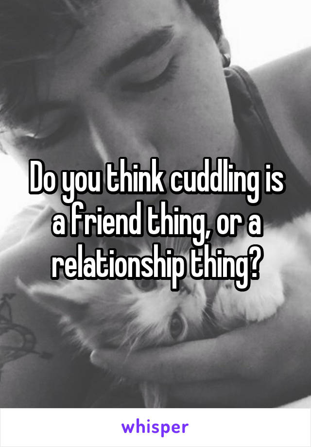 Do you think cuddling is a friend thing, or a relationship thing?