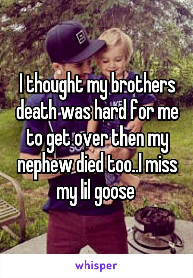 I thought my brothers death was hard for me to get over then my nephew died too..I miss my lil goose