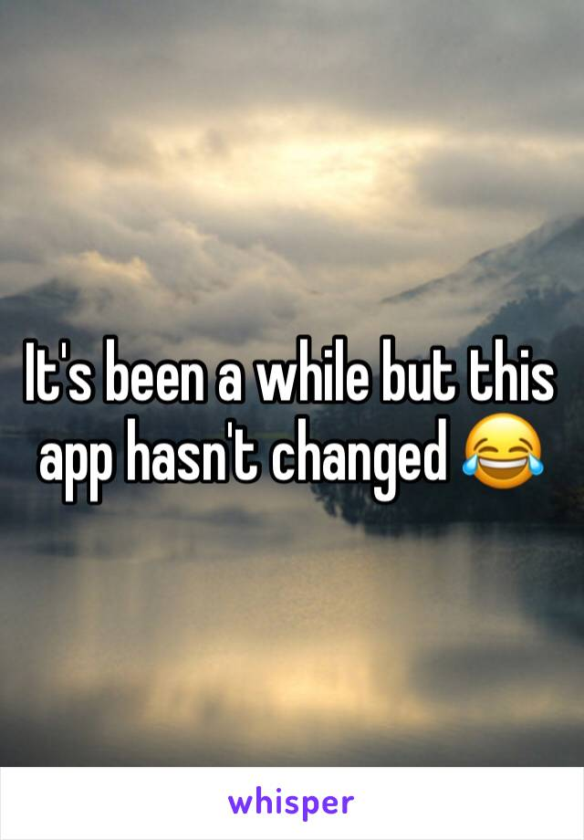 It's been a while but this app hasn't changed 😂