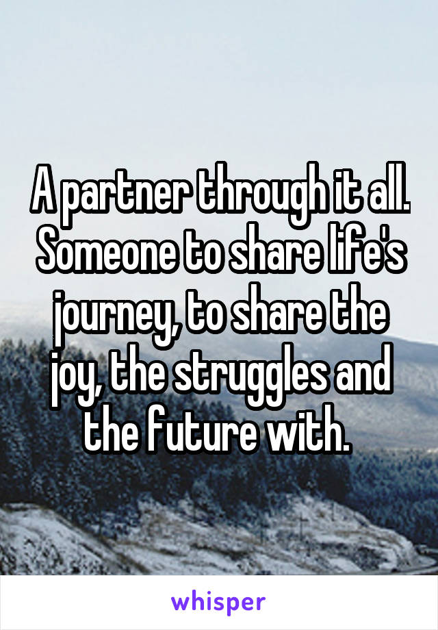 A partner through it all. Someone to share life's journey, to share the joy, the struggles and the future with.